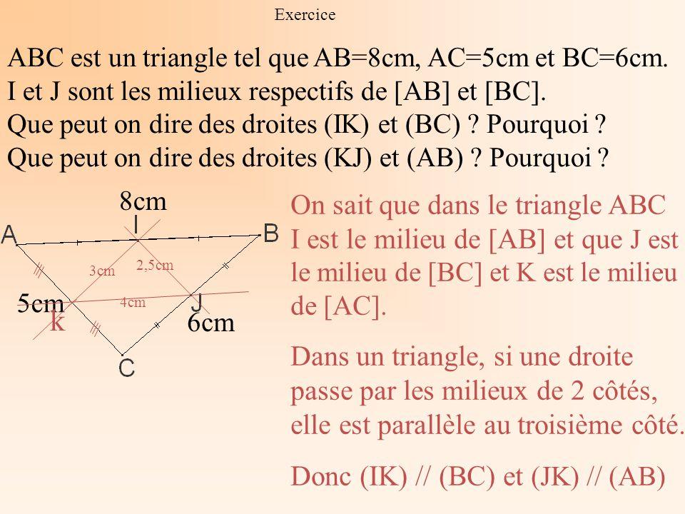 Exercice ABC est un triangle tel que AB=8cm, AC=5cm et BC=6cm. I et J sont les milieux respectifs de [AB] et [BC]. Que peut on dire des droites (IK) e