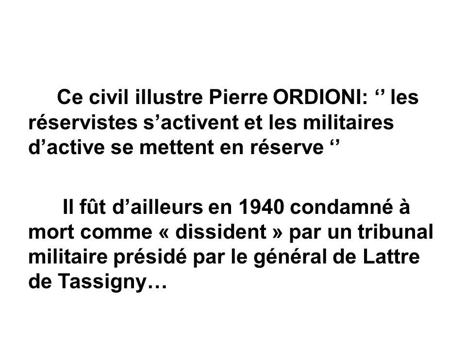 Ce civil illustre Pierre ORDIONI: '' les réservistes s'activent et les militaires d'active se mettent en réserve '' Il fût d'ailleurs en 1940 condamné à mort comme « dissident » par un tribunal militaire présidé par le général de Lattre de Tassigny…
