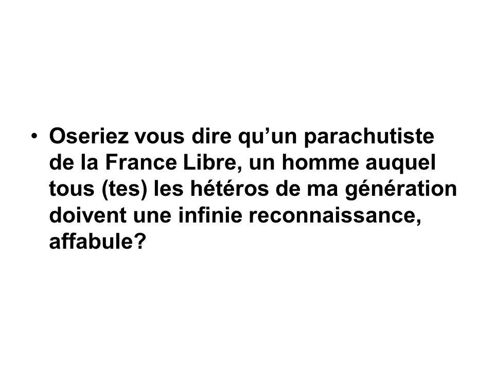 Oseriez vous dire qu'un parachutiste de la France Libre, un homme auquel tous (tes) les hétéros de ma génération doivent une infinie reconnaissance, affabule