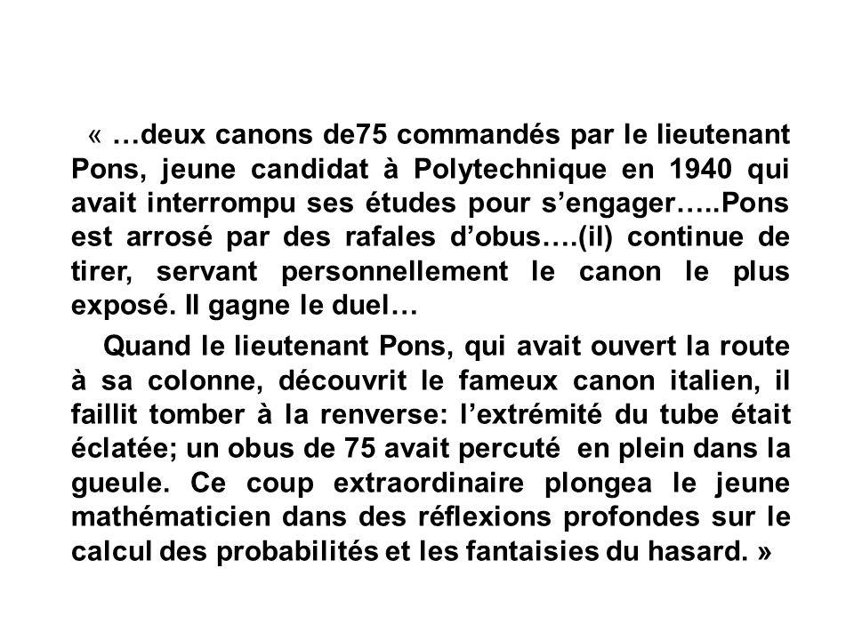 « …deux canons de75 commandés par le lieutenant Pons, jeune candidat à Polytechnique en 1940 qui avait interrompu ses études pour s'engager…..Pons est arrosé par des rafales d'obus….(il) continue de tirer, servant personnellement le canon le plus exposé.