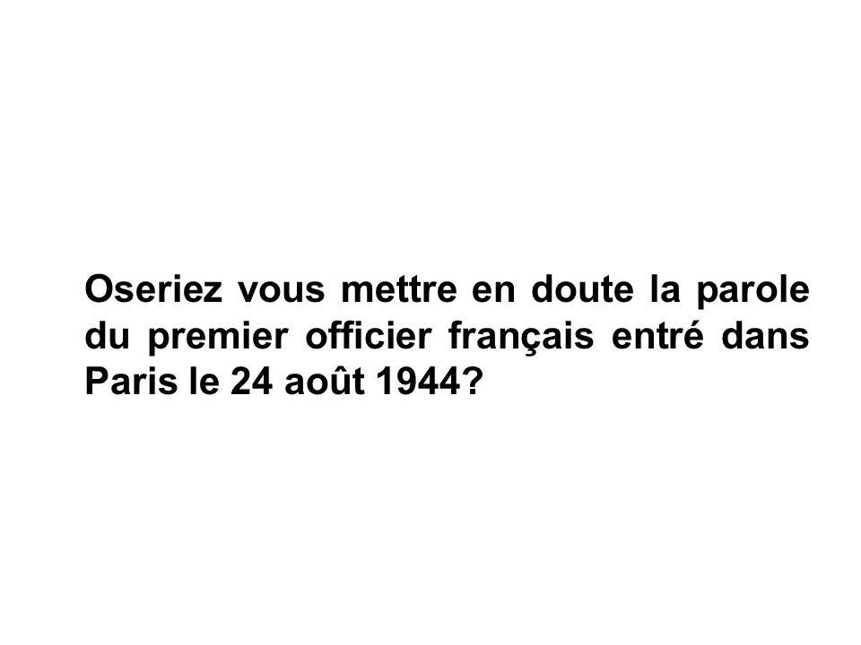 Oseriez vous mettre en doute la parole du premier officier français entré dans Paris le 24 août 1944