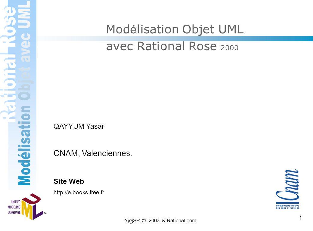 Y@SR ©. 2003 & Rational.com 1 Mod é lisation Objet UML avec Rational Rose 2000 QAYYUM Yasar CNAM, Valenciennes. Site Web http://e.books.free.fr