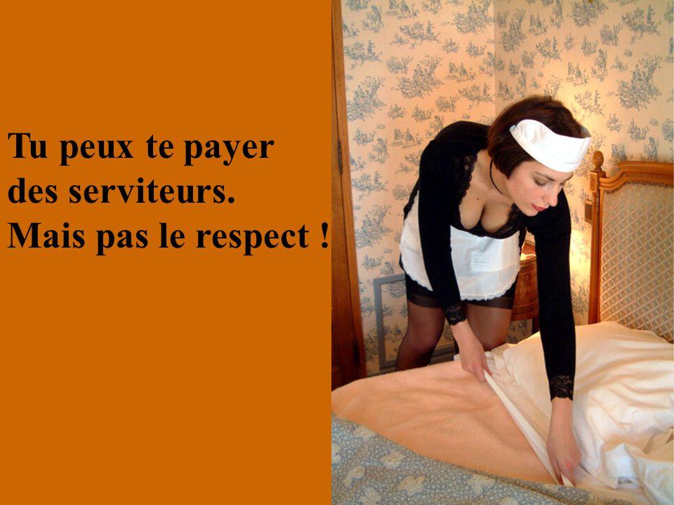 Tu peux te payer des serviteurs. Mais pas le respect !