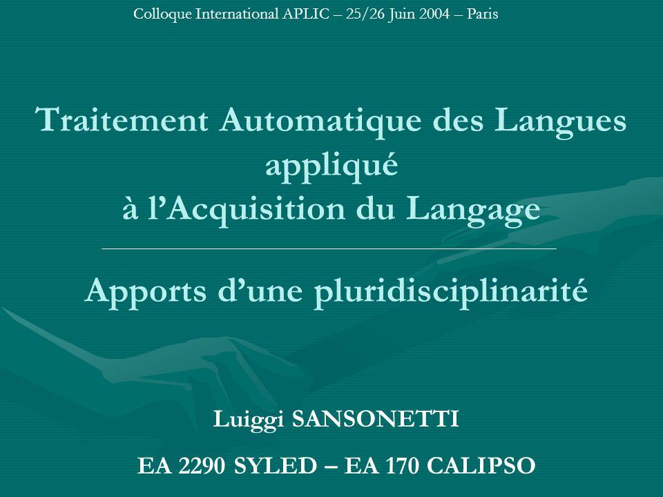 Traitement Automatique des Langues appliqué à l'Acquisition du Langage Apports d'une pluridisciplinarité Luiggi SANSONETTI EA 2290 SYLED – EA 170 CALIPSO Colloque International APLIC – 25/26 Juin 2004 – Paris
