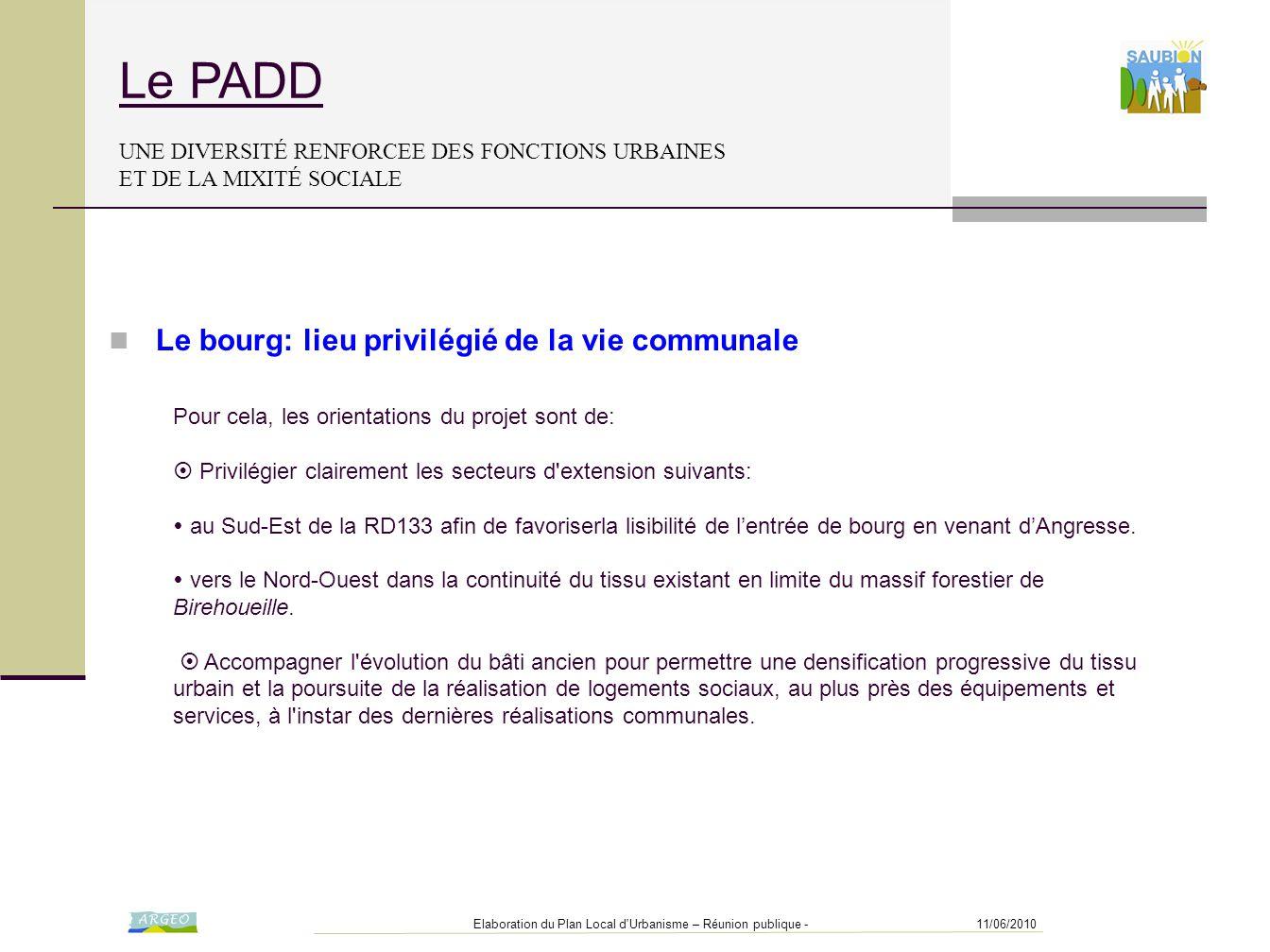 11/06/2010Elaboration du Plan Local d Urbanisme – Réunion publique - Le PADD UNE DIVERSITÉ RENFORCEE DES FONCTIONS URBAINES ET DE LA MIXITÉ SOCIALE Pour cela, les orientations du projet sont de:  Privilégier clairement les secteurs d extension suivants:  au Sud-Est de la RD133 afin de favoriserla lisibilité de l'entrée de bourg en venant d'Angresse.