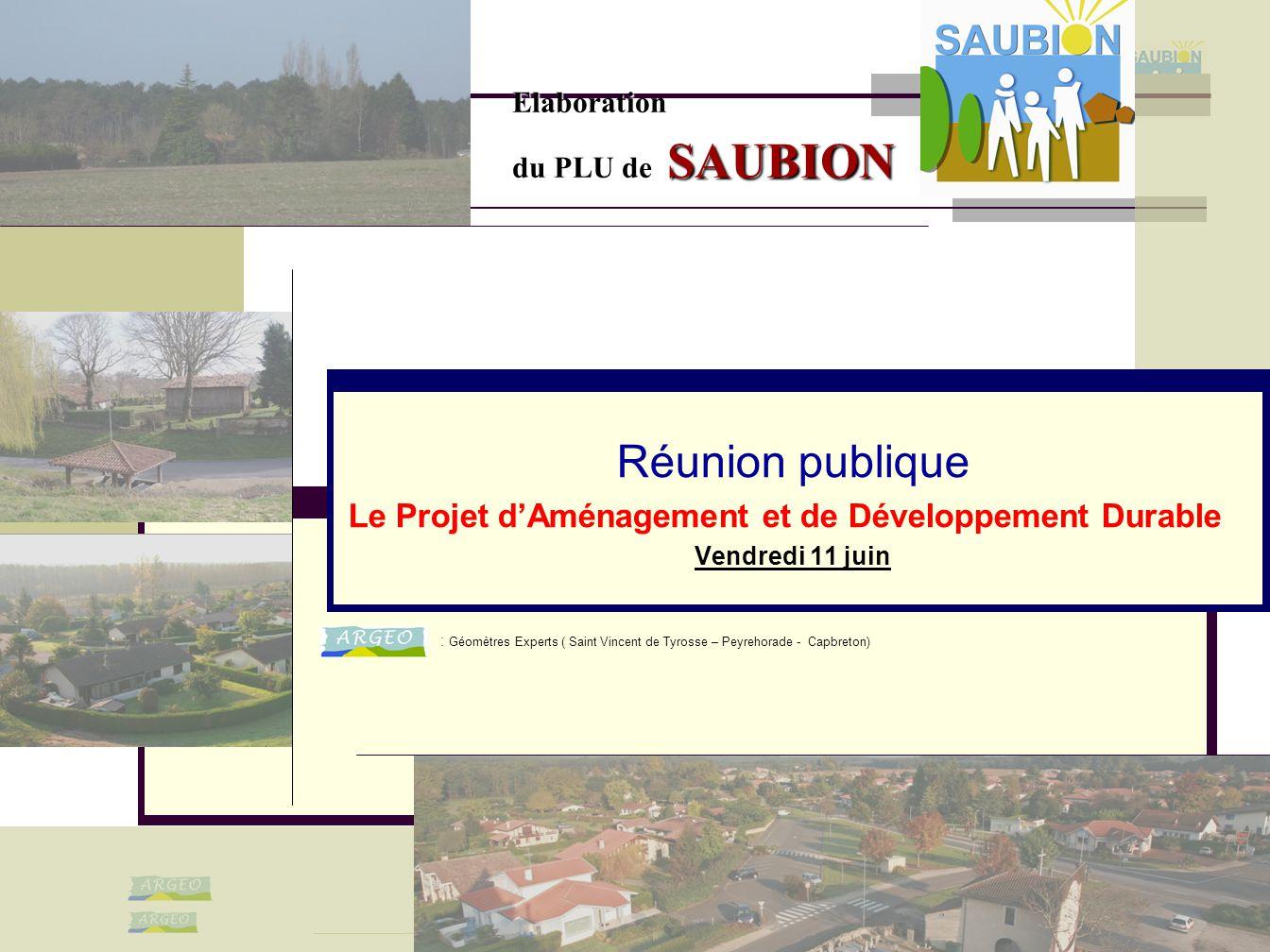 11/06/2010 Réunion publique Le Projet d'Aménagement et de Développement Durable Vendredi 11 juin Elaboration du PLU de SAUBION : Géomètres Experts ( S