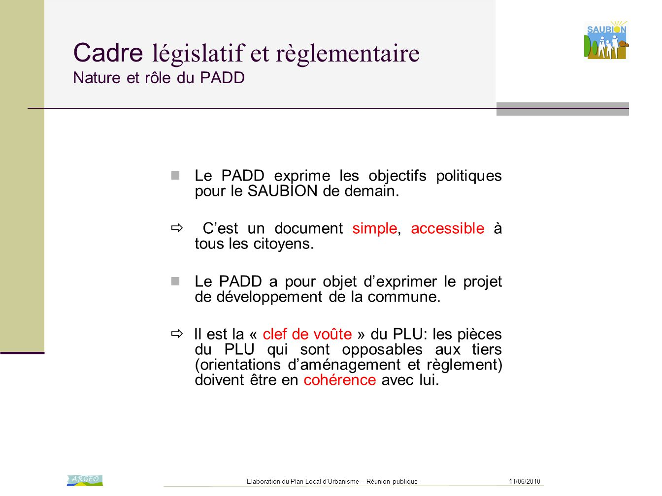 11/06/2010Elaboration du Plan Local d Urbanisme – Réunion publique - Cadre législatif et règlementaire Nature et rôle du PADD Le PADD exprime les objectifs politiques pour le SAUBION de demain.