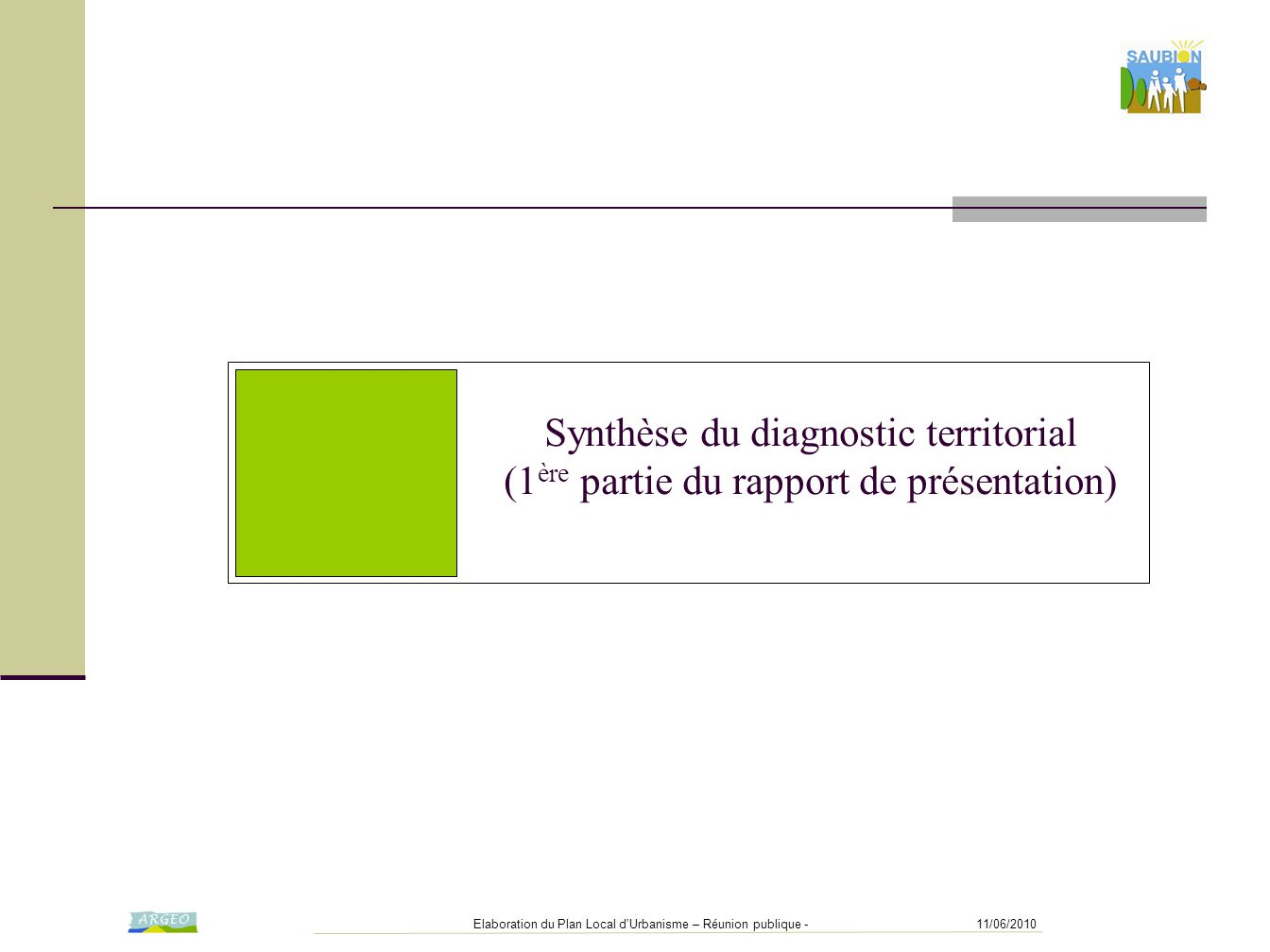 11/06/2010Elaboration du Plan Local d Urbanisme – Réunion publique - Synthèse du diagnostic territorial (1 ère partie du rapport de présentation)