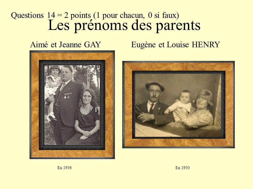 Les prénoms des parents Aimé et Jeanne GAYEugène et Louise HENRY En 1936En 1930 Questions 14 = 2 points (1 pour chacun, 0 si faux)