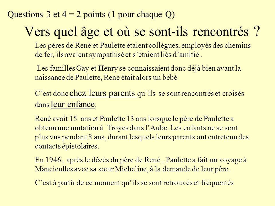 Vers quel âge et où se sont-ils rencontrés ? Questions 3 et 4 = 2 points (1 pour chaque Q) Les pères de René et Paulette étaient collègues, employés d
