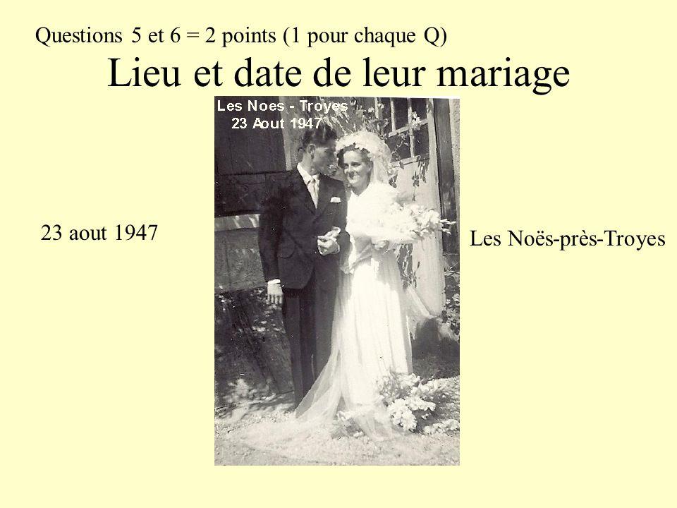 Lieu et date de leur mariage Questions 5 et 6 = 2 points (1 pour chaque Q) 23 aout 1947 Les Noës-près-Troyes