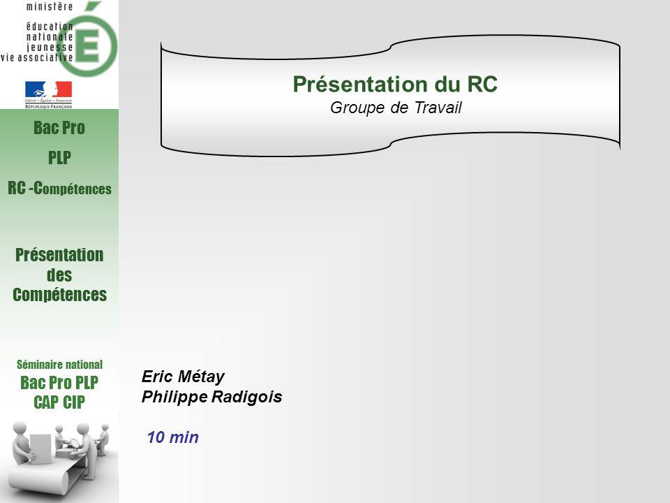Séminaire national Bac Pro PLP CAP CIP Bac Pro PLP RC -C ompétences Présentation des Compétences Eric Métay Philippe Radigois 10 min Présentation du RC Groupe de Travail