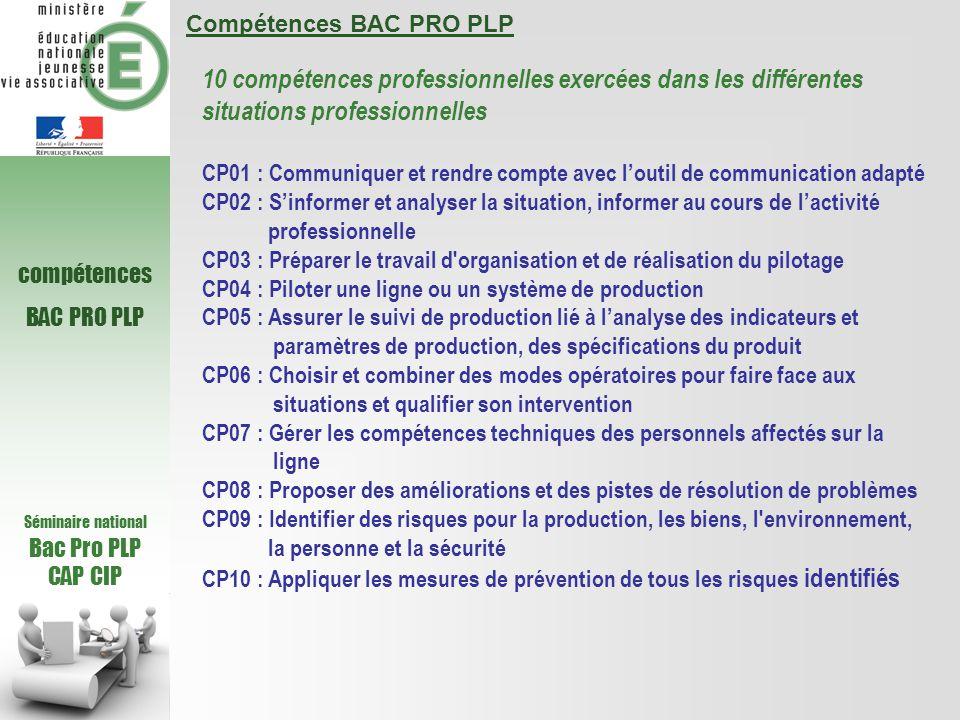 Séminaire national Bac Pro PLP CAP CIP compétences BAC PRO PLP Compétences BAC PRO PLP 10 compétences professionnelles exercées dans les différentes situations professionnelles CP01 : Communiquer et rendre compte avec l'outil de communication adapté CP02 : S'informer et analyser la situation, informer au cours de l'activité professionnelle CP03 : Préparer le travail d organisation et de réalisation du pilotage CP04 : Piloter une ligne ou un système de production CP05 : Assurer le suivi de production lié à l'analyse des indicateurs et paramètres de production, des spécifications du produit CP06 : Choisir et combiner des modes opératoires pour faire face aux situations et qualifier son intervention CP07 : Gérer les compétences techniques des personnels affectés sur la ligne CP08 : Proposer des améliorations et des pistes de résolution de problèmes CP09 : Identifier des risques pour la production, les biens, l environnement, la personne et la sécurité CP10 : Appliquer les mesures de prévention de tous les risques identifiés