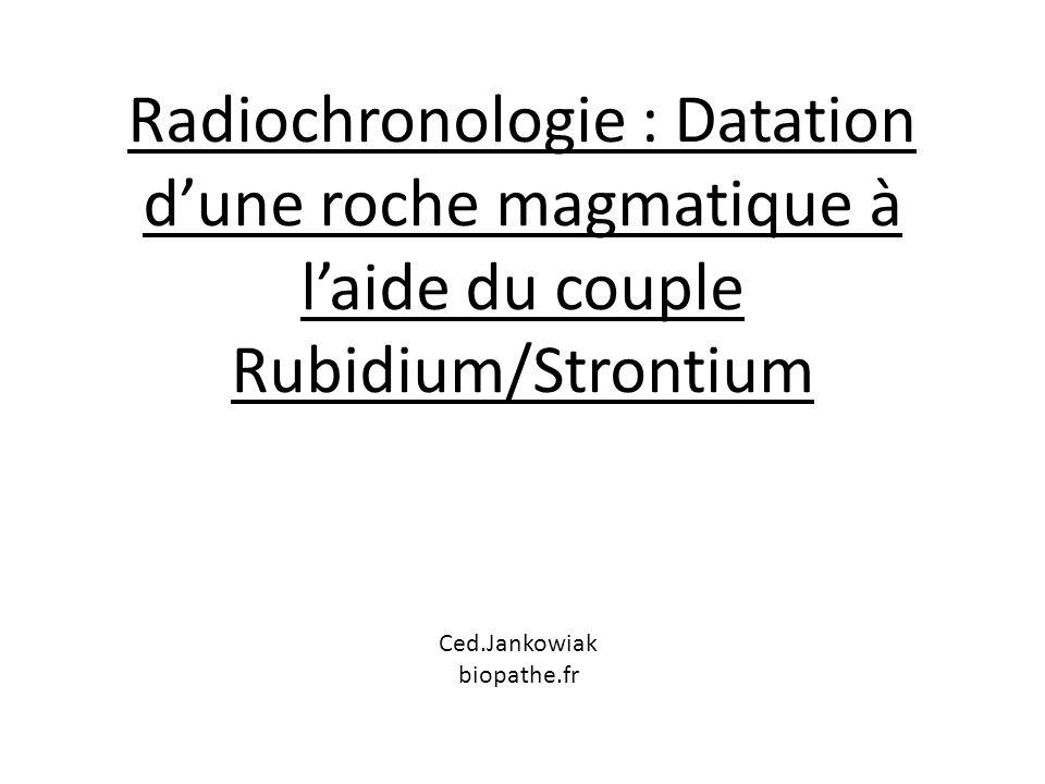 Roche magmatique : t 0 cristallisation de la roche Minéral 1 Minéral 2 87 Rb 86 Sr 87 Sr 86 Sr A t 0 à la cristallisation du magma : 87 Sr minéral 1 = 87 Sr minéral 2 86 Sr 87 Rb 87 Sr 86 Sr Isotopes stables Atome non stable