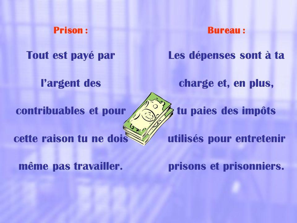 Prison : Tout est payé par l'argent des contribuables et pour cette raison tu ne dois même pas travailler. Bureau : Les dépenses sont à ta charge et,
