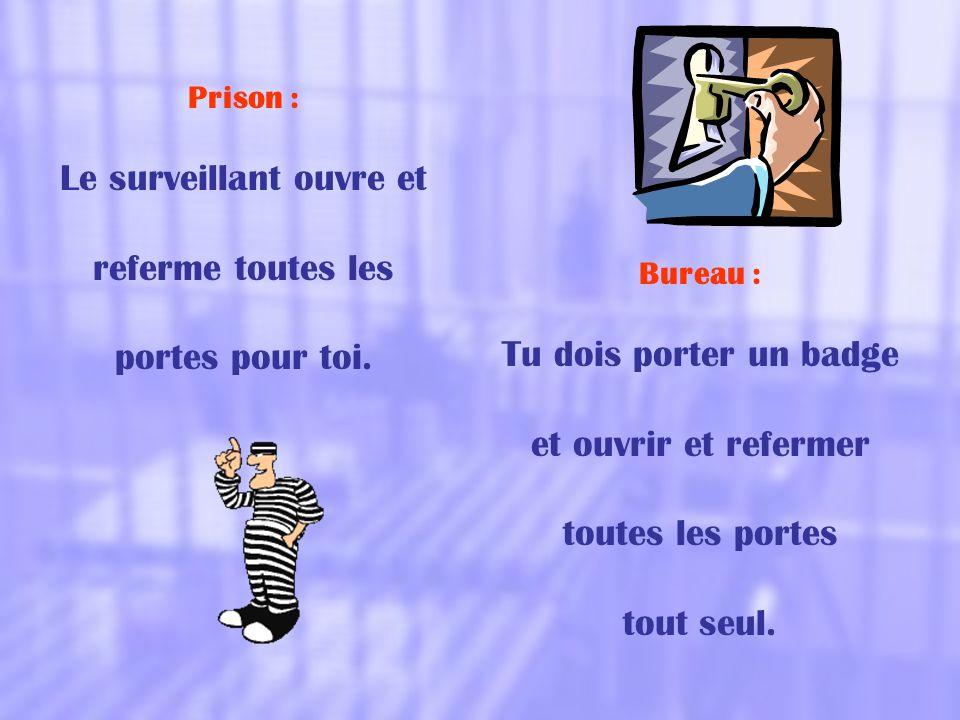 Prison : Le surveillant ouvre et referme toutes les portes pour toi. Bureau : Tu dois porter un badge et ouvrir et refermer toutes les portes tout seu