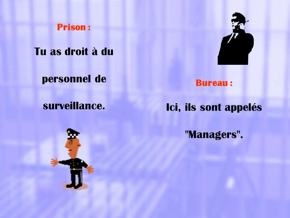 Prison : Tu as droit à du personnel de surveillance. Bureau : Ici, ils sont appelés