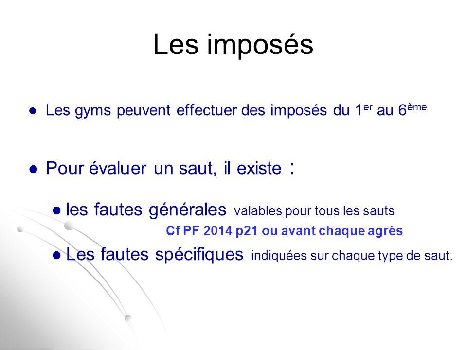 Les imposés Les gyms peuvent effectuer des imposés du 1 er au 6 ème Pour évaluer un saut, il existe : les fautes générales valables pour tous les saut