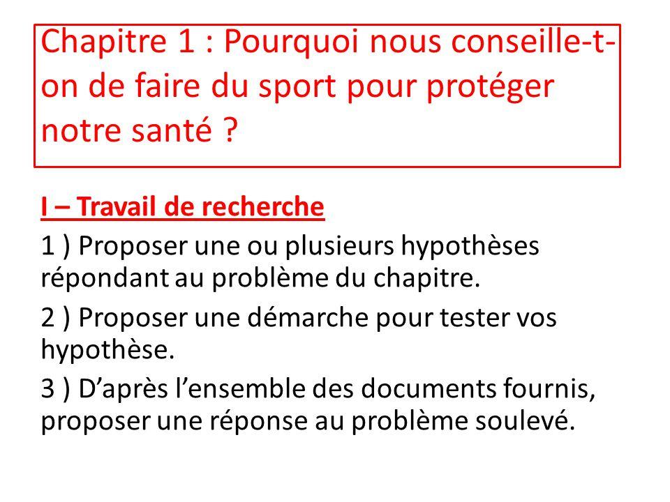 Chapitre 1 : Pourquoi nous conseille-t- on de faire du sport pour protéger notre santé ? I – Travail de recherche 1 ) Proposer une ou plusieurs hypoth