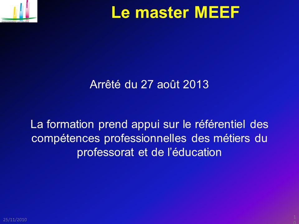 10 25/11/2010 Le master MEEF Arrêté du 27 août 2013 La formation prend appui sur le référentiel des compétences professionnelles des métiers du professorat et de l'éducation