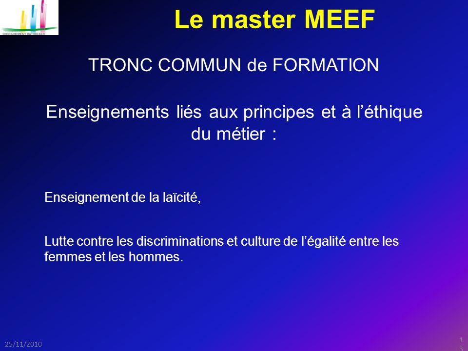 13 25/11/2010 Le master MEEF TRONC COMMUN de FORMATION Enseignements liés aux principes et à l'éthique du métier : Lutte contre les discriminations et culture de l'égalité entre les femmes et les hommes.