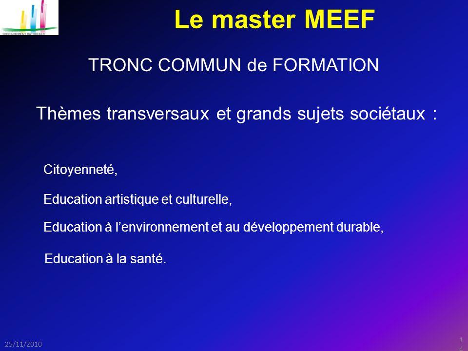 14 25/11/2010 Le master MEEF TRONC COMMUN de FORMATION Thèmes transversaux et grands sujets sociétaux : Education artistique et culturelle, Citoyenneté, Education à l'environnement et au développement durable, Education à la santé.