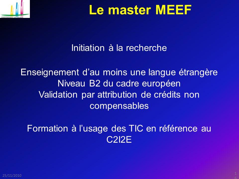 16 25/11/2010 Le master MEEF Initiation à la recherche Enseignement d'au moins une langue étrangère Niveau B2 du cadre européen Validation par attribution de crédits non compensables Formation à l'usage des TIC en référence au C2I2E