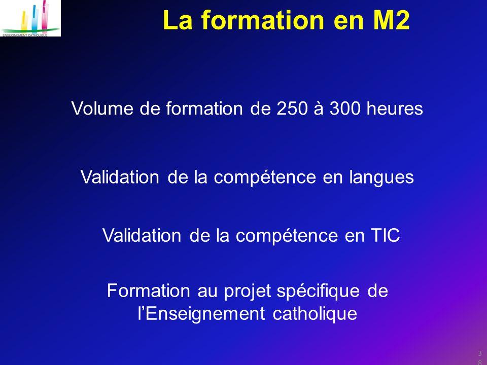 38 La formation en M2 Validation de la compétence en langues Validation de la compétence en TIC Formation au projet spécifique de l'Enseignement catholique Volume de formation de 250 à 300 heures