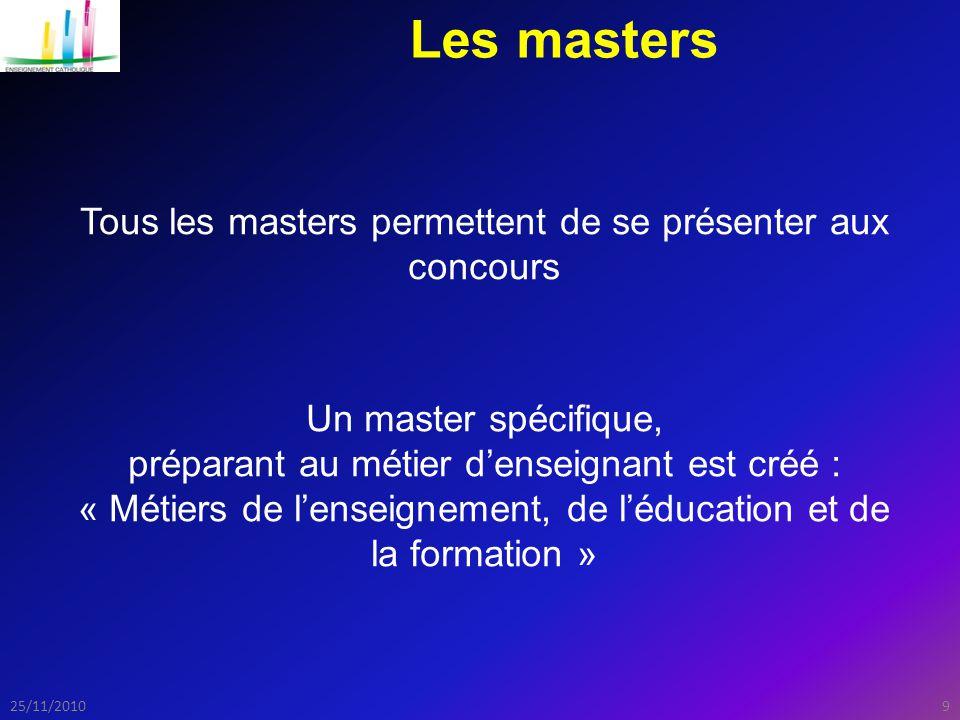 925/11/2010 Les masters Tous les masters permettent de se présenter aux concours Un master spécifique, préparant au métier d'enseignant est créé : « Métiers de l'enseignement, de l'éducation et de la formation »
