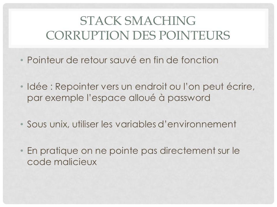 STACK SMACHING CORRUPTION DES POINTEURS Pointeur de retour sauvé en fin de fonction Idée : Repointer vers un endroit ou l'on peut écrire, par exemple