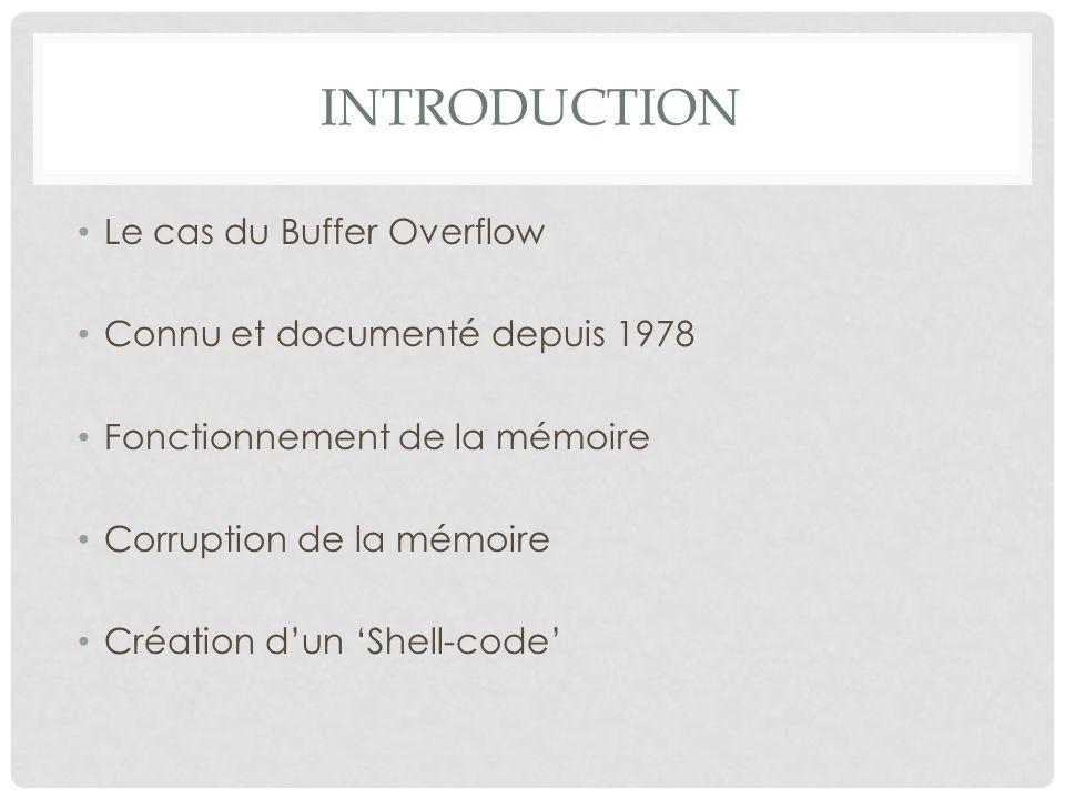INTRODUCTION Le cas du Buffer Overflow Connu et documenté depuis 1978 Fonctionnement de la mémoire Corruption de la mémoire Création d'un 'Shell-code'