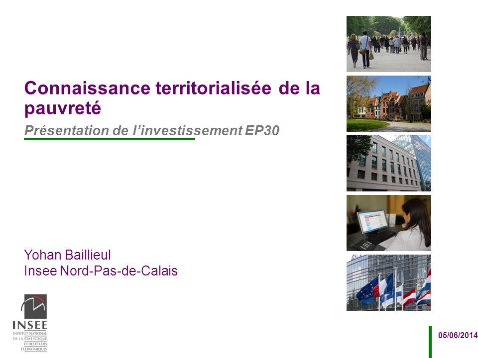 Yohan Baillieul Insee Nord-Pas-de-Calais 05/06/2014 Présentation de l'investissement EP30 Connaissance territorialisée de la pauvreté