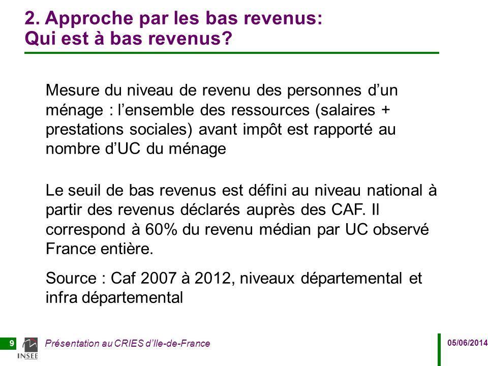 05/06/2014 Présentation au CRIES d'Ile-de-France 9 2. Approche par les bas revenus: Qui est à bas revenus? Mesure du niveau de revenu des personnes d'