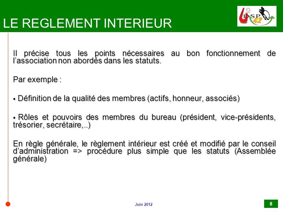 Juin 2012 8 LE REGLEMENT INTERIEUR Il précise tous les points nécessaires au bon fonctionnement de l'association non abordés dans les statuts. Par exe