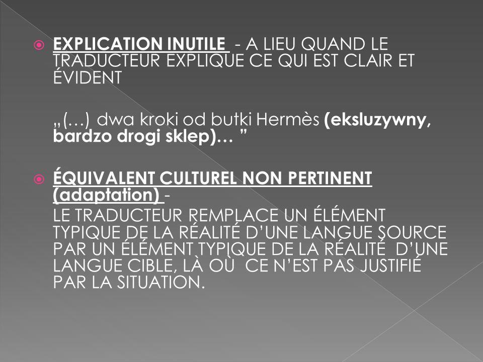 """ EXPLICATION INUTILE - A LIEU QUAND LE TRADUCTEUR EXPLIQUE CE QUI EST CLAIR ET ÉVIDENT """"(…) dwa kroki od butki Hermès (eksluzywny, bardzo drogi sklep)…  ÉQUIVALENT CULTUREL NON PERTINENT (adaptation) - LE TRADUCTEUR REMPLACE UN ÉLÉMENT TYPIQUE DE LA RÉALITÉ D'UNE LANGUE SOURCE PAR UN ÉLÉMENT TYPIQUE DE LA RÉALITÉ D'UNE LANGUE CIBLE, LÀ OÙ CE N'EST PAS JUSTIFIÉ PAR LA SITUATION."""