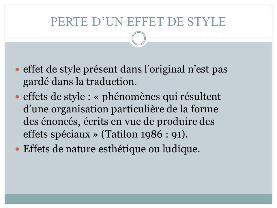 PERTE D'UN EFFET DE STYLE effet de style présent dans l'original n'est pas gardé dans la traduction. effets de style : « phénomènes qui résultent d'un