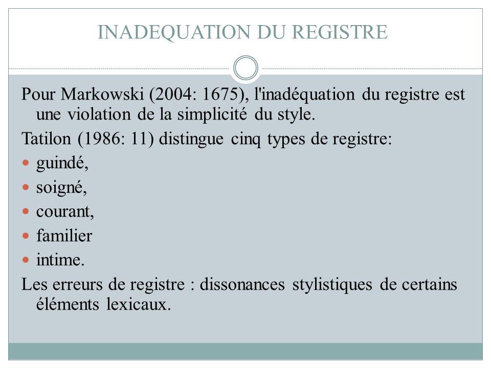 INADEQUATION DU REGISTRE Pour Markowski (2004: 1675), l'inadéquation du registre est une violation de la simplicité du style. Tatilon (1986: 11) disti