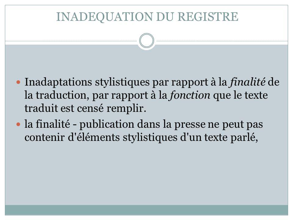INADEQUATION DU REGISTRE Inadaptations stylistiques par rapport à la finalité de la traduction, par rapport à la fonction que le texte traduit est cen