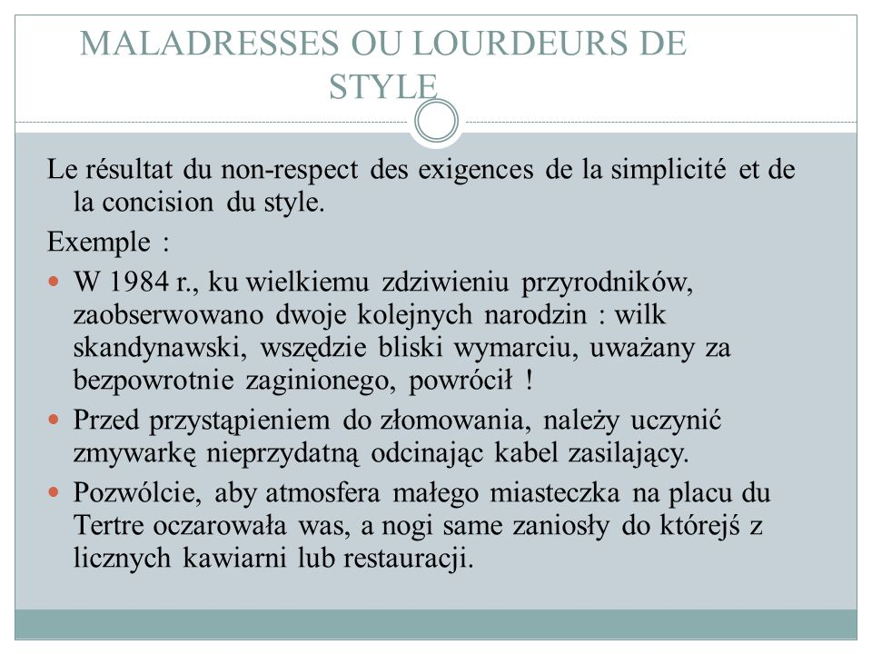 MALADRESSES OU LOURDEURS DE STYLE Le résultat du non-respect des exigences de la simplicité et de la concision du style. Exemple : W 1984 r., ku wielk