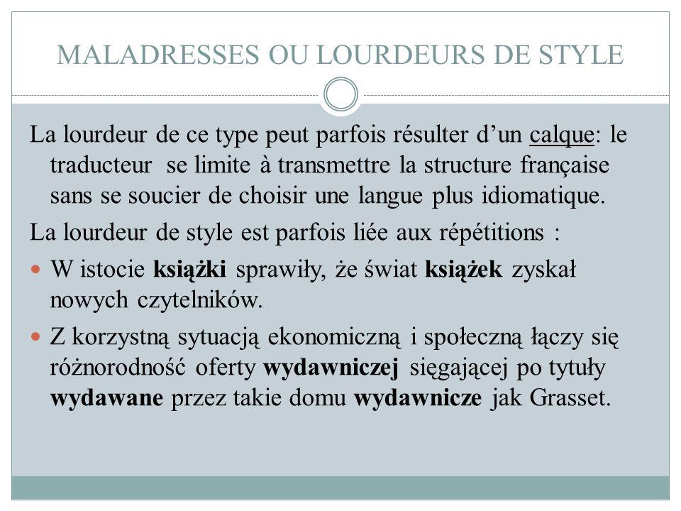 MALADRESSES OU LOURDEURS DE STYLE La lourdeur de ce type peut parfois résulter d'un calque: le traducteur se limite à transmettre la structure françai
