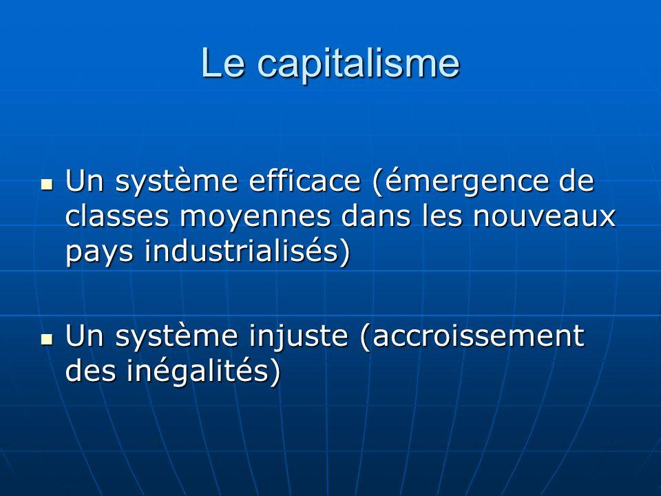 Le capitalisme Un système efficace (émergence de classes moyennes dans les nouveaux pays industrialisés) Un système efficace (émergence de classes moyennes dans les nouveaux pays industrialisés) Un système injuste (accroissement des inégalités) Un système injuste (accroissement des inégalités)