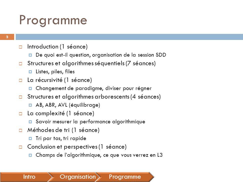 Programme  Introduction (1 séance)  De quoi est-il question, organisation de la session SDD  Structures et algorithmes séquentiels (7 séances)  Listes, piles, files  La récursivité (1 séance)  Changement de paradigme, diviser pour régner  Structures et algorithmes arborescents (4 séances)  AB, ABR, AVL (équilibrage)  La complexité (1 séance)  Savoir mesurer la performance algorithmique  Méthodes de tri (1 séance)  Tri par tas, tri rapide  Conclusion et perspectives (1 séance)  Champs de l'algorithmique, ce que vous verrez en L3 IntroOrganisationProgramme 3