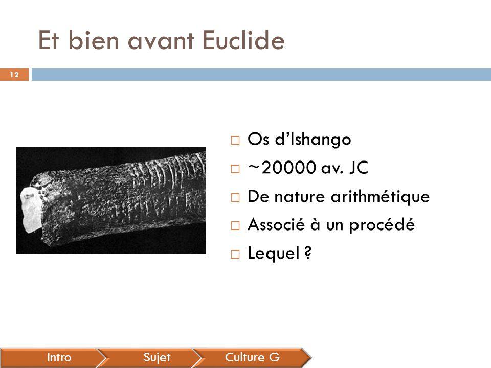 Et bien avant Euclide IntroSujetCulture G  Os d'Ishango  ~20000 av. JC  De nature arithmétique  Associé à un procédé  Lequel ? 12