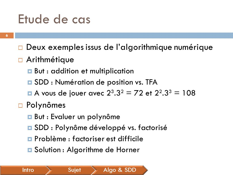 Etude de cas  Deux exemples issus de l'algorithmique numérique  Arithmétique  But : addition et multiplication  SDD : Numération de position vs. T