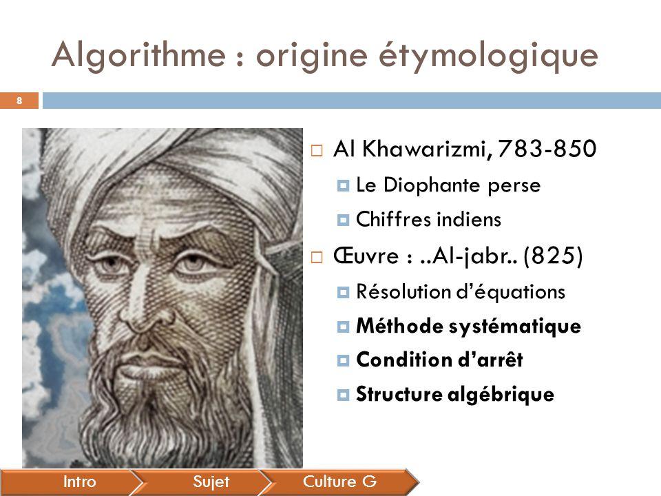 Algorithme : origine étymologique IntroSujetCulture G  Al Khawarizmi, 783-850  Le Diophante perse  Chiffres indiens  Œuvre :..Al-jabr.. (825)  Ré