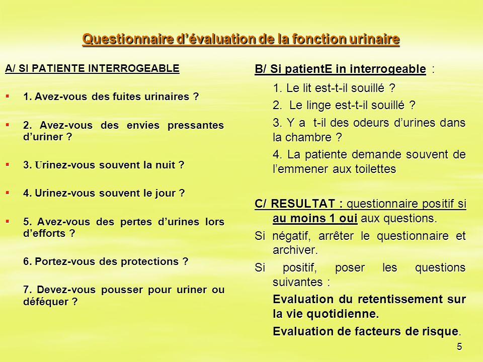 5 Questionnaire d'évaluation de la fonction urinaire A/ SI PATIENTE INTERROGEABLE  1. Avez-vous des fuites urinaires ?  1. Avez-vous des fuites urin