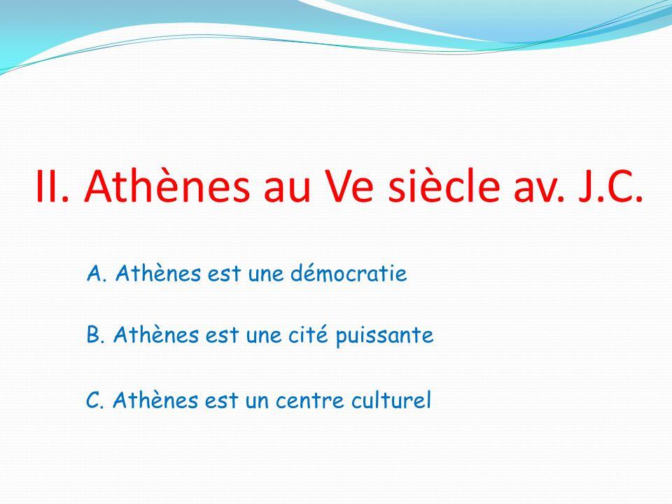 II. Athènes au Ve siècle av. J.C. A. Athènes est une démocratie B. Athènes est une cité puissante C. Athènes est un centre culturel