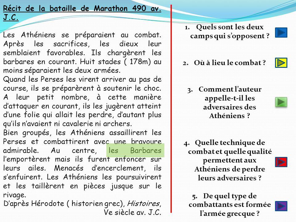 Récit de la bataille de Marathon 490 av. J.C. Les Athéniens se préparaient au combat. Après les sacrifices, les dieux leur semblaient favorables. Ils