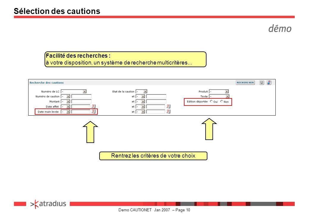 Demo CAUTIONET Jan 2007 – Page 10 Sélection des cautions Facilité des recherches : à votre disposition, un système de recherche multicritères...