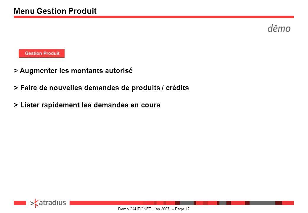 Demo CAUTIONET Jan 2007 – Page 12 > Augmenter les montants autorisé > Faire de nouvelles demandes de produits / crédits > Lister rapidement les demandes en cours Menu Gestion Produit